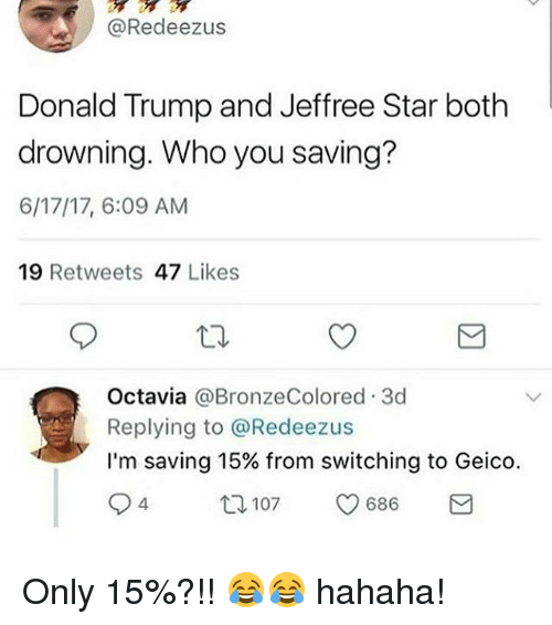 octavia: @Redeezus  Donald Trump and Jeffree Star both  drowning. Who you saving?  6/17/17, 6:09 AM  19 Retweets 47 Likes  Octavia @BronzeColored.3d  Replying to @Redeezus  I'm saving 15% from switching to Geico.  94  12  107  686 Only 15%?!! 😂😂 hahaha!