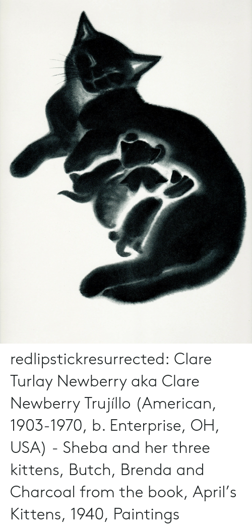 Kittens: redlipstickresurrected: Clare Turlay Newberry aka Clare Newberry Trujíllo (American, 1903-1970, b. Enterprise, OH, USA) - Sheba and her three kittens, Butch, Brenda and Charcoal from the book, April's Kittens, 1940, Paintings