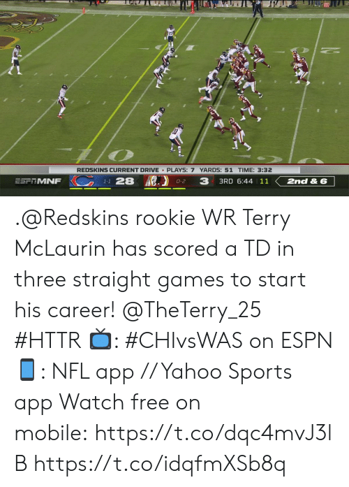 Espn, Memes, and Nfl: REDSKINS CURRENT DRIVE PLAYS: 7 YARDS: 51 TIME: 3:32  K1-1 28  3  3RD 6:44   11  ESPTMNF  2nd & 6  O-2 .@Redskins rookie WR Terry McLaurin has scored a TD in three straight games to start his career! @TheTerry_25 #HTTR  ?: #CHIvsWAS on ESPN ?: NFL app // Yahoo Sports app  Watch free on mobile:https://t.co/dqc4mvJ3lB https://t.co/idqfmXSb8q