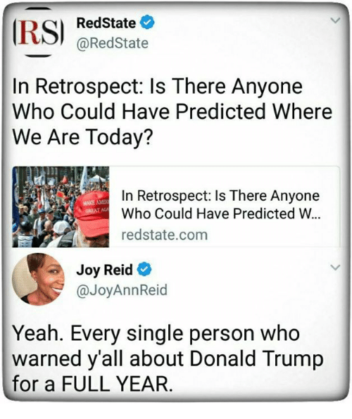 Aming: RedState  @RedState  In Retrospect: ls There Anyone  Who Could Have Predicted Where  We Are Today?  In Retrospect: Is There Anyone  Who Could Have Predicted W.  redstate.com  MAKE AME  Joy Reid  @JoyAnnReid  Yeah. Every single person who  warned y'all about Donald Trump  for a FULL YEAR
