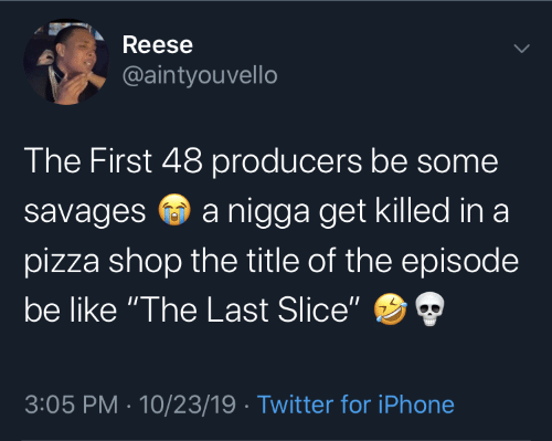 "iphone: Reese  @aintyouvello  The First 48 producers be some  a nigga get killed in a  savages  pizza shop the title of the episode  be like ""The Last Slice""  3:05 PM · 10/23/19 · Twitter for iPhone"