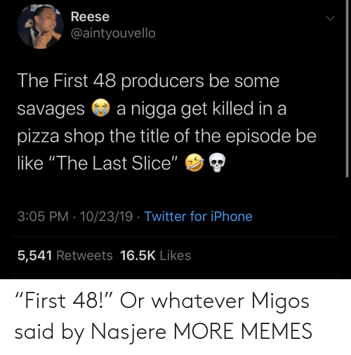 "savages: Reese  @aintyouvello  The First 48 producers be some  nigga get killed in a  savages  pizza shop the title of the episode be  like ""The Last Slice""  3:05 PM 10/23/19 Twitter for iPhone  5,541 Retweets 16.5K Likes ""First 48!"" Or whatever Migos said by Nasjere MORE MEMES"