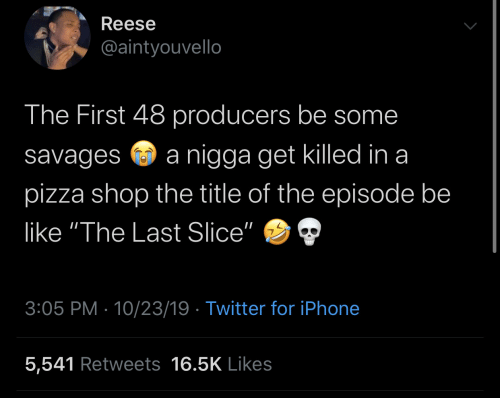 "savages: Reese  @aintyouvello  The First 48 producers be some  nigga get killed in a  savages  pizza shop the title of the episode be  like ""The Last Slice""  3:05 PM 10/23/19 Twitter for iPhone  5,541 Retweets 16.5K Likes"