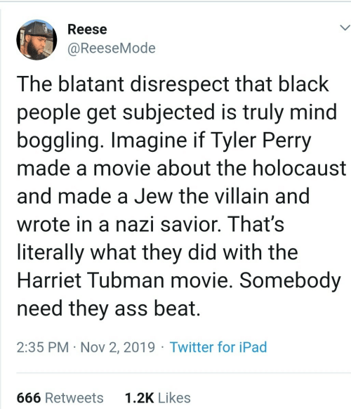 likes: Reese  @ReeseMode  The blatant disrespect that black  people get subjected is truly mind  boggling. Imagine if Tyler Perry  made a movie about the holocaust  and made a Jew the villain and  wrote in a nazi savior. That's  literally what they did with the  Harriet Tubman movie. Somebody  need they ass beat.  2:35 PM · Nov 2, 2019 · Twitter for iPad  1.2K Likes  666 Retweets