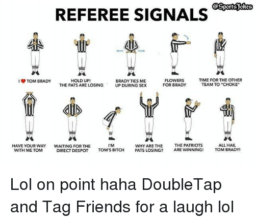 """Toms: REFEREE SIGNALS  HOLD UP!  THE PATS ARE LOSING  FLOWERS  FOR BRADY  TIME FOR THE OTHER  TEAM TO """"CHOKE""""  TOM BRADY  BRADY TIES ME  UP DURING SEX  HAVE YOUR WAY  WITH ME TOM  WAITING FOR THE  DIRECT DESPOT  I'M  TOM'S BITCH  WHY ARE THE  PATS LOSING?  THE PATRIOTS  ARE WINNING!  ALL HAIL  TOM BRADY! Lol on point haha DoubleTap and Tag Friends for a laugh lol"""