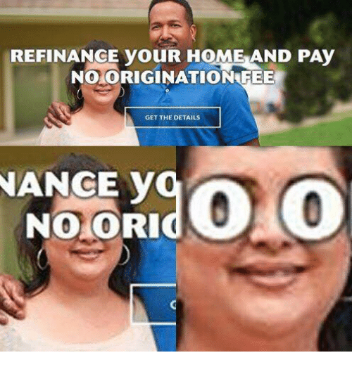 Memes, 🤖, and Fee: REFINANGE youR HOME AND PAy  NO ORIGINATION FEE  GET THE DETAILS  NANCE y  NO CORI