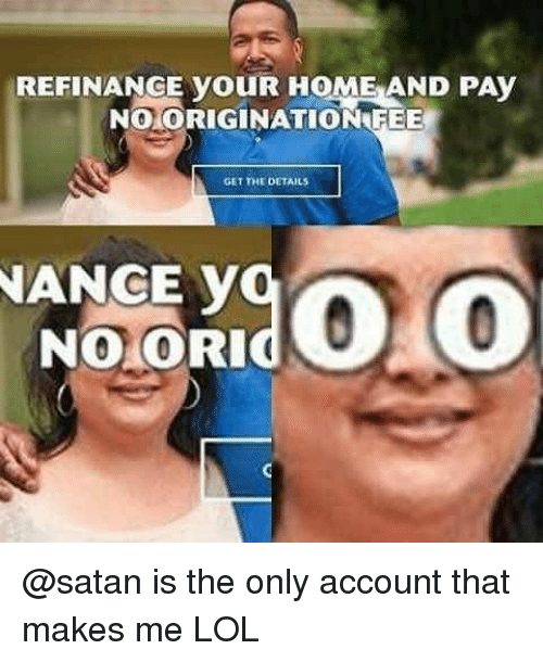 Memes, 🤖, and Fee: REFINANGE youR HOME AND PAy  NO ORIGINATION FEE  GET THE DETAILS  NANCE v  NO CORI @satan is the only account that makes me LOL
