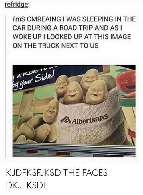 asi: refridge:  i'mS CMREAING I WAS SLEEPING IN THE  CAR DURING A ROAD TRIP AND ASI  WOKE UP I LOOKED UP AT THIS IMAGE  ON THE TRUCK NEXT TO US  aKiav Tu  Hour Side!  4Albertsons KJDFKSFJKSD THE FACES DKJFKSDF