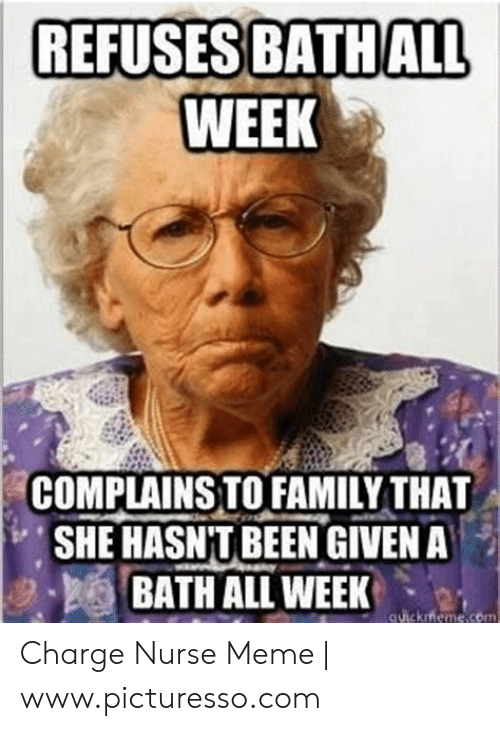 Family, Meme, and Been: REFUSES BATHALL  WEEK  COMPLAINSTO FAMILY THAT  SHE HASN'T BEEN GIVEN A  BATH ALL WEEK  , 2- Charge Nurse Meme | www.picturesso.com