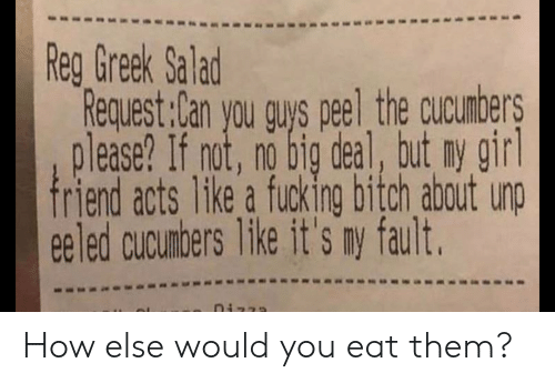 Request: Reg Greek Salad  Request:Can you guys peel the cucumbers  please? If not, no big deal, but ny girl  friend acts like a fucking bitch about unp  eeled cucumbers like it's ny fault. How else would you eat them?