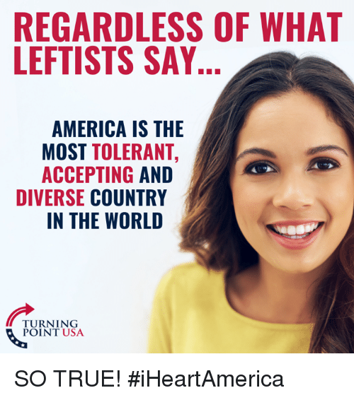America, Memes, and True: REGARDLESS OF WHAT  LEFTISTS SAY  AMERICA IS THE  MOST TOLERANT,  ACCEPTING AND  DIVERSE COUNTRY  IN THE WORLD  TURNING  POINT USA SO TRUE! #iHeartAmerica