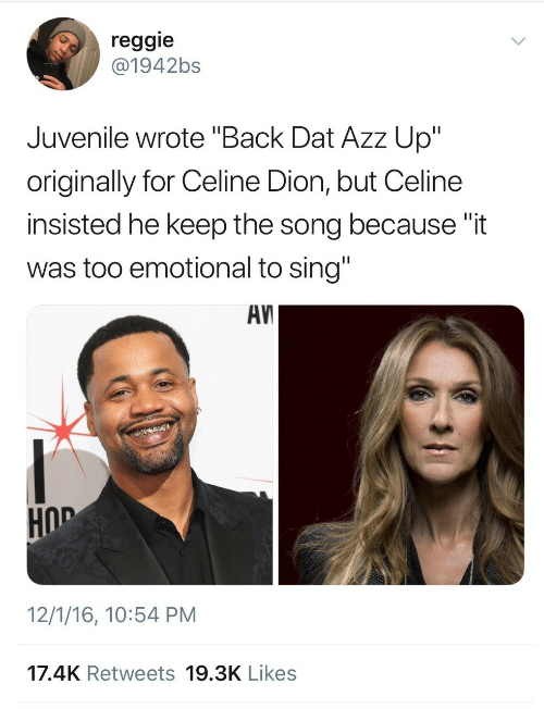 """Juvenile: reggie  @1942bs  Juvenile wrote """"Back Dat Azz Up""""  originally for Celine Dion, but Celine  insisted he keep the song because """"it  was too emotional to sing""""  AV  HOD  12/1/16, 10:54 PM  17.4K Retweets 19.3K Likes"""