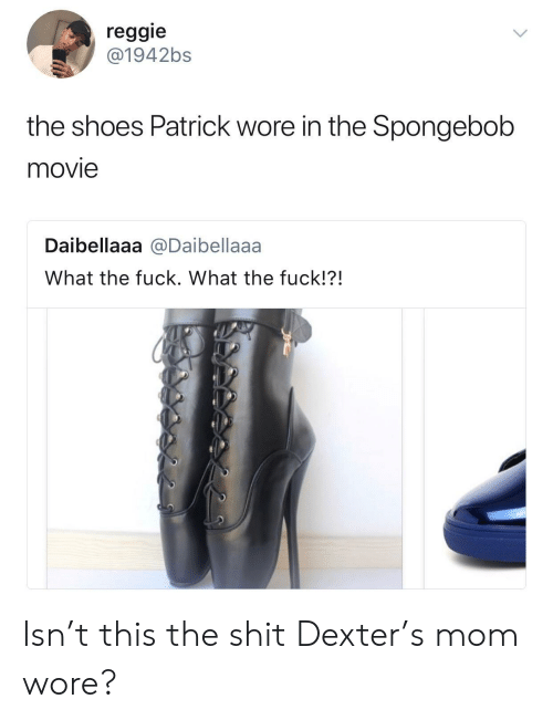 Reggie, Shit, and Shoes: reggie  @1942bs  the shoes Patrick wore in the Spongebob  movie  Daibellaaa @Daibellaaa  What the fuck. What the fuck!?! Isn't this the shit Dexter's mom wore?