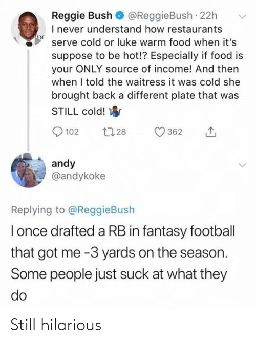 Fantasy Football, Food, and Football: Reggie Bush @ReggieBush 22h  I never understand how restaurants  serve cold or luke warm food when it's  suppose to be hot!? Especially if food is  your ONLY source of income! And then  when I told the waitress it was cold she  brought back a different plate that was  STILL cold!  andy  @andykoke  Replying to @ReggieBush  l once drafted a RB in fantasy football  that got me -3 yards on the season.  Some people just suck at what they Still hilarious