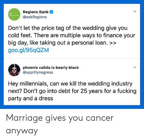 Finance, Fucking, and Marriage: Regions Bank  @askRegions  REGIONS  Don't let the price tag of the wedding give you  cold feet. There are multiple ways to finance your  big day, like taking out a personal loan. >>  goo.gl/95qQZM  phoenix calida is bearly black  @uppittynegress  Hey millennials, can we Kill the wedding industry  next? Don't go into debt for 25 years for a fucking  party and a dress Marriage gives you cancer anyway