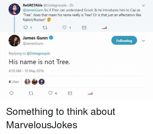 """affectation: ReGRETAble @Gretagroupie 2h  @JamesGunn So if Thor can understand Groot, & he introduces him to Cap as  """"Tree"""", does that mean his name really is Tree? Or is that just an affectation like  Rabbit/Rocket?  James Gunn  @JamesGunn  Following  Replying to @Gretagroupie  His name is not Tree.  4:10 AM 10 May 2018  4 Likes Something to think about MarvelousJokes"""