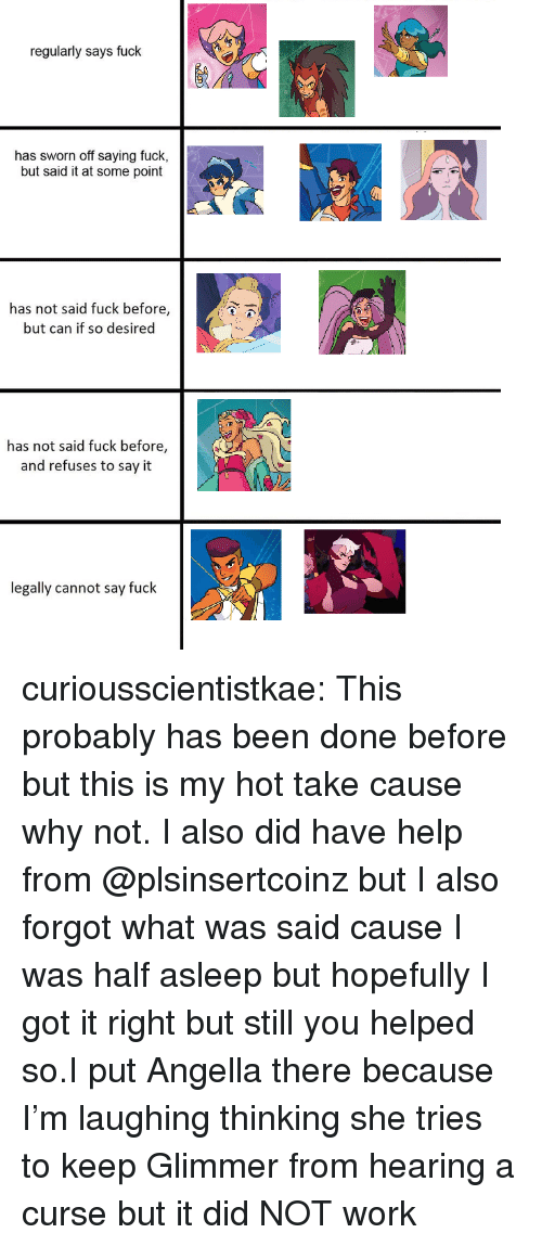 Sworn: regularly says fuck  has sworn off saying fuck,  but said it at some point  has not said fuck before,  but can if so desired  has not said fuck before,  and refuses to say it  legally cannot say fuck curiousscientistkae:  This probably has been done before but this is my hot take cause why not. I also did have help from @plsinsertcoinz but I also forgot what was said cause I was half asleep but hopefully I got it right but still you helped so.I put Angella there because I'm laughing thinking she tries to keep Glimmer from hearing a curse but it did NOT work