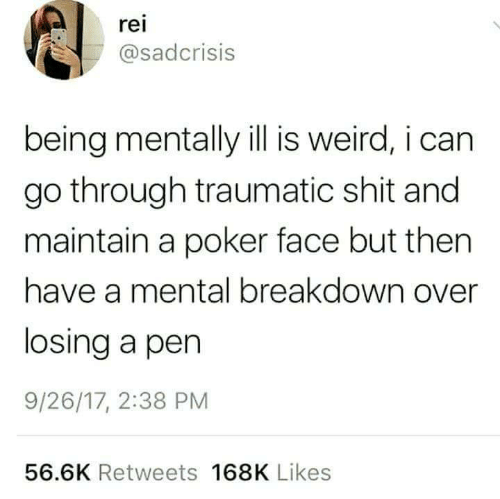 rei: rei  asadcrisis  being mentally ill is weird, i can  go through traumatic shit and  maintain a poker face but then  have a mental breakdown over  losing a pen  9/26/17, 2:38 PM  56.6K Retweets 168K Likes