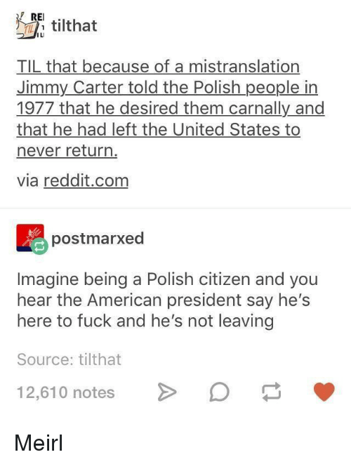 rei: REI.  ILI  TIL that because of a mistranslation  Jimmy Carter told the Polish people in  1977 that he desired them carnally and  that he had left the United States to  never return  via reddit.com  postmarxed  Imagine being a Polish citizen and you  hear the American president say hes  here to fuck and he's not leaving  Source: tilthat  12,610 notesO Meirl