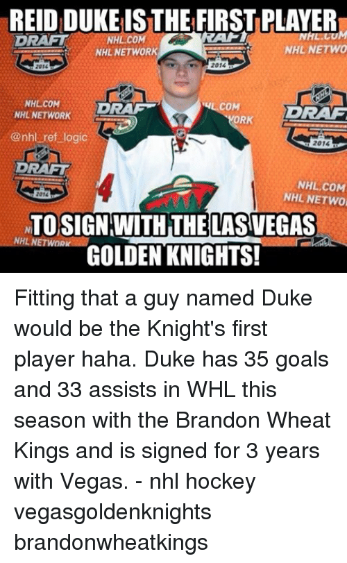 orks: REIDIDUKEISTHE FIRSTPLAYER  NHL NETWO  NHL NETWORK  2014  2015  NHL COM  COM  DRAM  DRAG  NHL NETWORK  ORK  @nhl ref logic  2014  DRAFT  NHL COM  NHL NETWO  2016  NTOSIGN WITH THE LASVEGAS  NHL NETWORK  GOLDEN KNIGHTS! Fitting that a guy named Duke would be the Knight's first player haha. Duke has 35 goals and 33 assists in WHL this season with the Brandon Wheat Kings and is signed for 3 years with Vegas. - nhl hockey vegasgoldenknights brandonwheatkings
