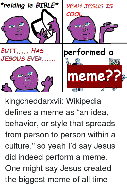 "Butt, Jesus, and Meme: *reiding le BIBLE* yEAH JESUS IS  CoOL  BUTT...., HAS performed a  meme?? kingcheddarxvii:  Wikipedia defines a meme as ""an idea, behavior, or style that spreads from person to person within a culture."" so yeah I'd say Jesus did indeed perform a meme. One might say Jesus created the biggest meme of all time"