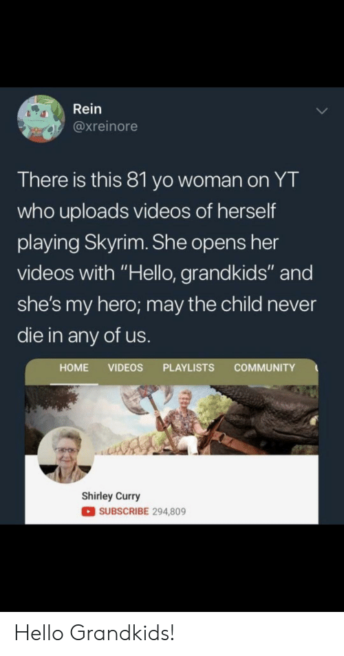 """Grandkids: Rein  @xreinore  There is this 81 yo woman on YT  who uploads videos of herself  playing Skyrim. She opens her  videos with """"Hello, grandkids"""" and  she's my hero; may the child never  die in any of us  HOME VIDEOS PLAYLISTS COMMUNITY  Shirley Curry  SUBSCRIBE 294,809 Hello Grandkids!"""