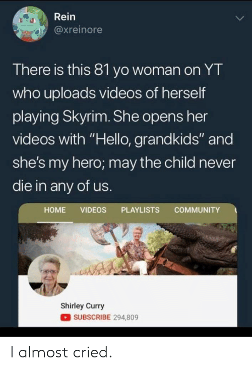 """Grandkids: Rein  @xreinore  There is this 81 yo woman on YT  who uploads videos of herself  playing Skyrim. She opens her  videos with """"Hello, grandkids"""" and  she's my hero; may the child never  die in any of us.  COMMUNITY  HOME VIDEOS PLAYLISTS  Shirley Curry  SUBSCRIBE 294,809 I almost cried."""