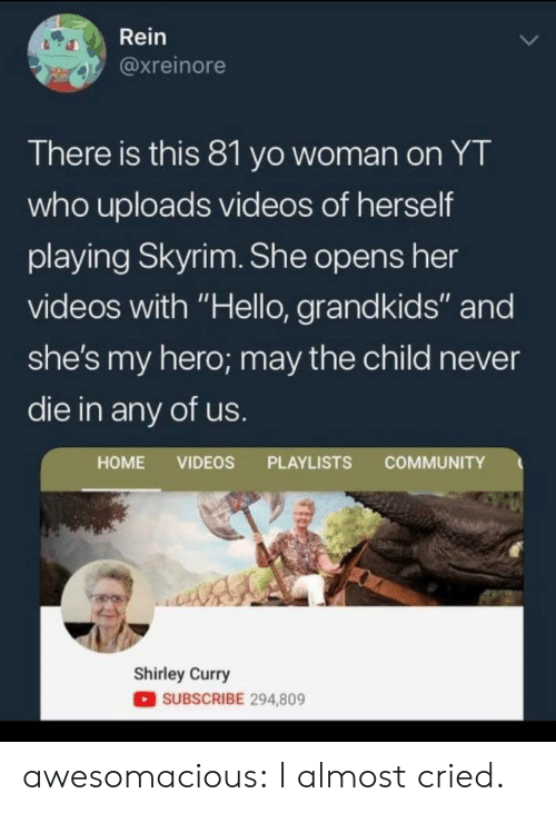 """Grandkids: Rein  @xreinore  There is this 81 yo woman on YT  who uploads videos of herself  playing Skyrim. She opens her  videos with """"Hello, grandkids"""" and  she's my hero; may the child never  die in any of us.  COMMUNITY  HOME VIDEOS PLAYLISTS  Shirley Curry  SUBSCRIBE 294,809 awesomacious:  I almost cried."""