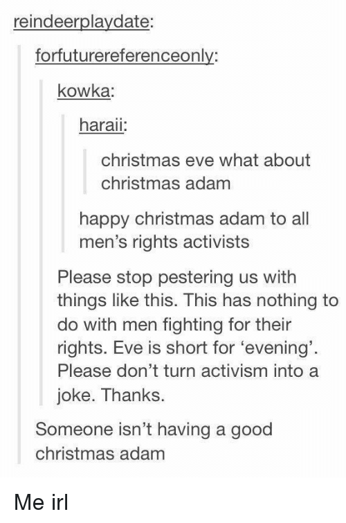 Activism: reindeerplaydate:  forfuturereferenceonly:  kowka  haraii  christmas eve what about  christmas adam  happy christmas adam to all  men's rights activists  Please stop pestering us with  things like this. This has nothing to  do with men fighting for their  rights. Eve is short for 'evening'  Please don't turn activism into a  joke. Thanks.  Someone isn't having a good  christmas adam Me irl
