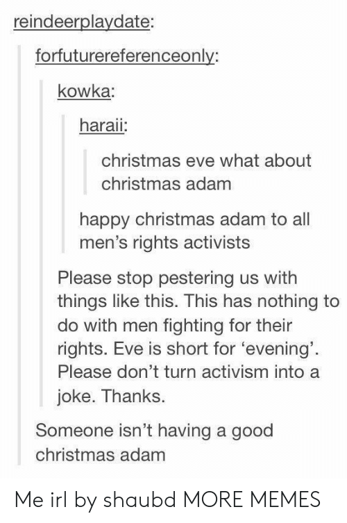 Activism: reindeerplaydate:  forfuturereferenceonly:  kowka  haraii  christmas eve what about  christmas adam  happy christmas adam to all  men's rights activists  Please stop pestering us with  things like this. This has nothing to  do with men fighting for their  rights. Eve is short for 'evening'  Please don't turn activism into a  joke. Thanks.  Someone isn't having a good  christmas adam Me irl by shaubd MORE MEMES