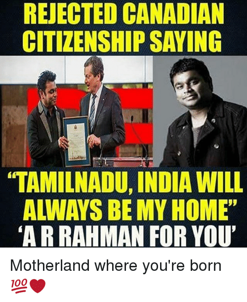 """Motherland: REJECTED CANADIAN  CITIZENSHIPSAYING  TAMILNADU, INDIA WILL  """"ARRAHMAN FOR YOU' Motherland where you're born 💯❤️"""
