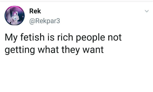 fetish: Rek  @Rekpar3  My fetish is rich people not  getting what they want