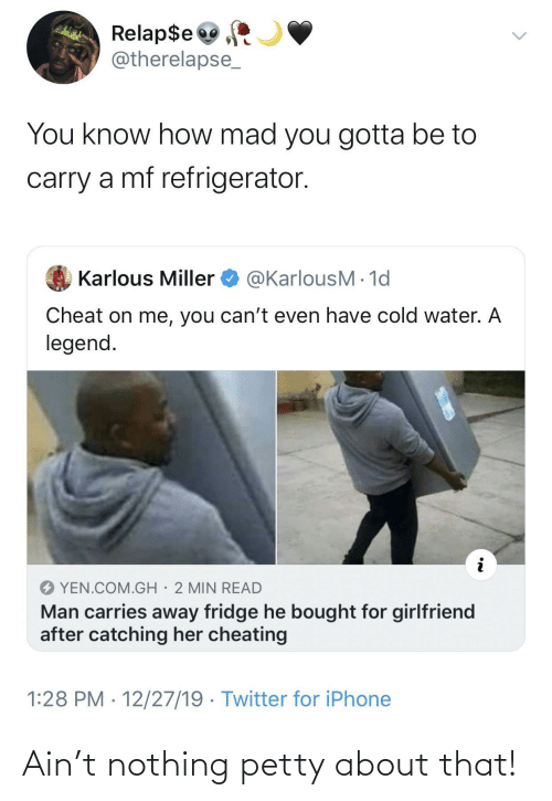 min: Relap$e  @therelapse_  You know how mad you gotta be to  carry a mf refrigerator.  @KarlousM - 1d  Karlous Miller  Cheat on me, you can't even have cold water. A  legend.  YEN.COM.GH· 2 MIN READ  Man carries away fridge he bought for girlfriend  after catching her cheating  1:28 PM · 12/27/19 · Twitter for iPhone Ain't nothing petty about that!