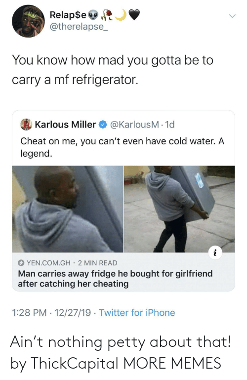 min: Relap$e  @therelapse_  You know how mad you gotta be to  carry a mf refrigerator.  @KarlousM - 1d  Karlous Miller  Cheat on me, you can't even have cold water. A  legend.  YEN.COM.GH· 2 MIN READ  Man carries away fridge he bought for girlfriend  after catching her cheating  1:28 PM · 12/27/19 · Twitter for iPhone Ain't nothing petty about that! by ThickCapital MORE MEMES