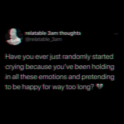 All These: relatable 3am thoughts  @relatable 3am  Have you ever just randomly started  crying because you've been holding  in all these emotions and pretending  to be happy for way too long?