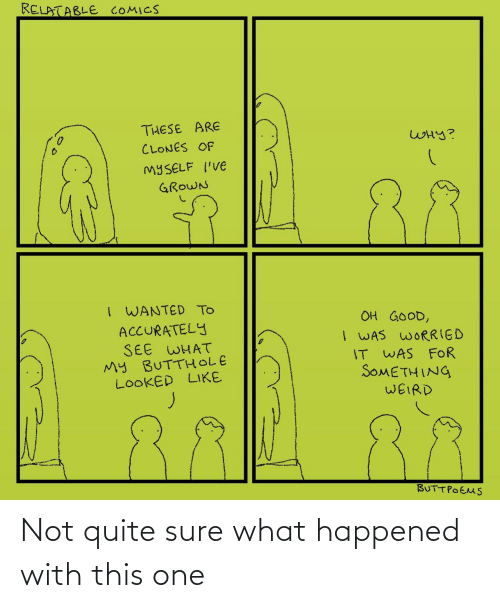 Grown: RELATABLE COMICS  THESE ARE  WHY?  CLONES OF  MYSELF I'VE  88  GROWN  I WANTED TO  ACCURATELY  SEE WHAT  My BUTTHOLE  LOOKED LIKE  OH GOOD,  I WAS WORRIED  IT WAS FOR  SOMETHING  WEIRD  BUTTPOEMS ‪Not quite sure what happened with this one‬