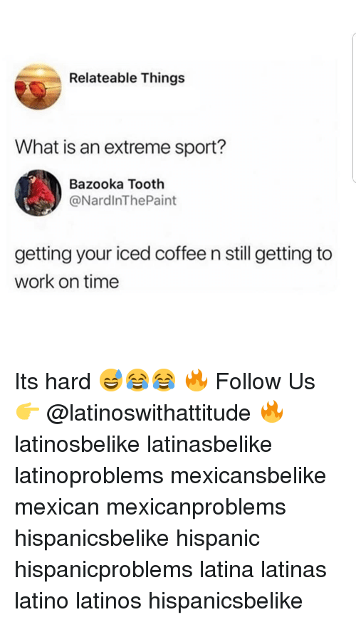 Latinos, Memes, and Work: Relateable Things  What is an extreme sport?  Bazooka Tooth  @NardlnThePaint  getting your iced coffee n still getting to  work on time Its hard 😅😂😂 🔥 Follow Us 👉 @latinoswithattitude 🔥 latinosbelike latinasbelike latinoproblems mexicansbelike mexican mexicanproblems hispanicsbelike hispanic hispanicproblems latina latinas latino latinos hispanicsbelike