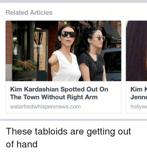 tabloid: Related Articles  Kim Kardashian Spotted Out On  The Town Without Right Arm  waterford whispersnews.com  Kim K  Jenne  hollywo These tabloids are getting out of hand