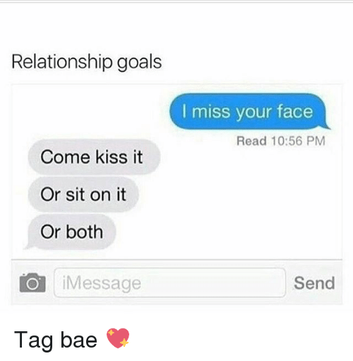 kiss it: Relationship goals  I miss your face  Read 10:56 PM  Come kiss it  Or sit on it  Or both  Message  Send Tag bae 💖