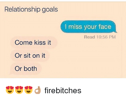 kiss it: Relationship goals  I miss your face  Read 10:56 PM  Come kiss it  Or sit on it  Or both 😍😍😍👌🏽 firebitches