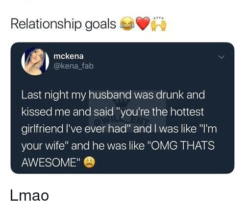 """Drunk, Goals, and Lmao: Relationship goals  mckena  @kena fab  Last night my husband was drunk and  kissed me and said """"you're the hottest  girlfriend I've ever had"""" and l was like """"I'rm  your wife"""" and he was like """"OMG THATS  AWESOME"""" Lmao"""