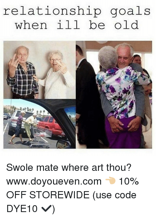 Goals, Swole, and Relationship Goals: relationship goals  when ill be old Swole mate where art thou?  www.doyoueven.com 👈🏼 10% OFF STOREWIDE (use code DYE10 ✔️)