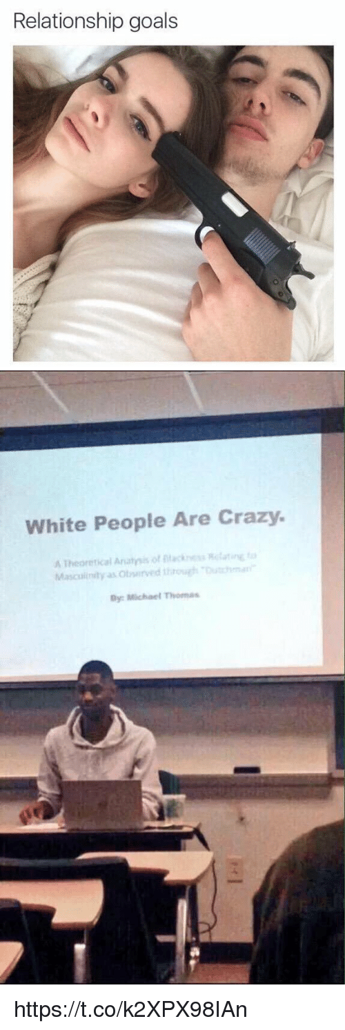 Crazy, Goals, and Relationships: Relationship goals   White People Are Crazy.  A Theoretical Anatnis of ntacines atine  ta  Rela Masculinity as owurved through Dutchman  By: Michael Tuomas https://t.co/k2XPX98IAn