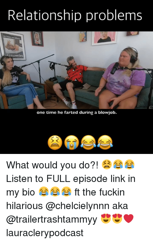 Blowjob, Memes, and Link: Relationship problems  cassavetes  one time he farted during a blowjob. What would you do?! 😫😂😂 Listen to FULL episode link in my bio 😂😂😂 ft the fuckin hilarious @chelcielynnn aka @trailertrashtammyy 😍😍❤️ lauraclerypodcast