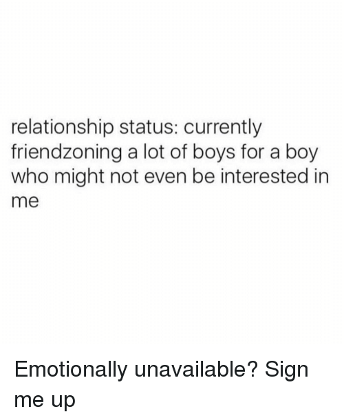Sign Me Up: relationship status: currently  friendzoning a lot of boys for a boy  who might not even be interested in  me Emotionally unavailable? Sign me up