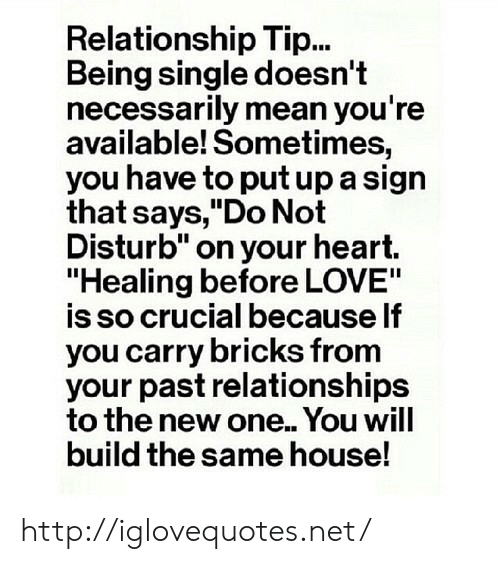 """Being Single: Relationship Tip...  Being single doesn't  necessarily mean you're  available! Sometimes,  you have to put up a sign  that says,""""Do Not  Disturb"""" on your heart.  """"Healing before LOVE""""  is so crucial because lf  you carry bricks from  your past relationships  to the new one.. You will  build the same house! http://iglovequotes.net/"""