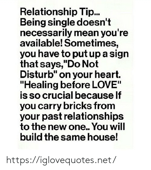 "Tip: Relationship Tip.  Being single doesn't  necessarily mean you're  available! Sometimes,  you have to put up a sign  that says,""Do Not  Disturb"" on your heart.  ""Healing before LOVE""  is so crucial because If  you carry bricks from  your past relationships  to the new one. You will  build the same house! https://iglovequotes.net/"