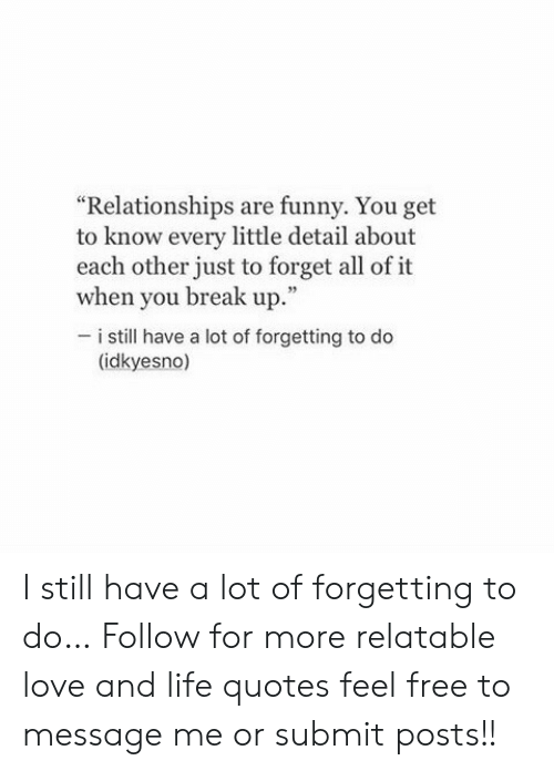 """Getting To Know: """"Relationships are funny. You get  to know every little detail about  each other just to forget all of it  when you break up.  53  i still have a lot of forgetting to do  (idkyesno) I still have a lot of forgetting to do…  Follow for more relatable love and life quotes     feel free to message me or submit posts!!"""