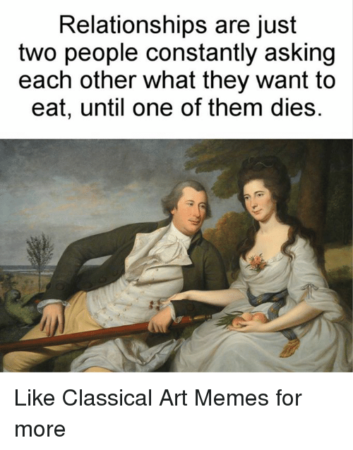 Classic Art: Relationships are just  two people constantly asking  each other what they want to  eat, until one of them dies. Like Classical Art Memes for more