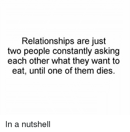 Dank, Relationships, and Asking: Relationships are just  two people constantly asking  each other what they want to  eat, until one of them dies. In a nutshell